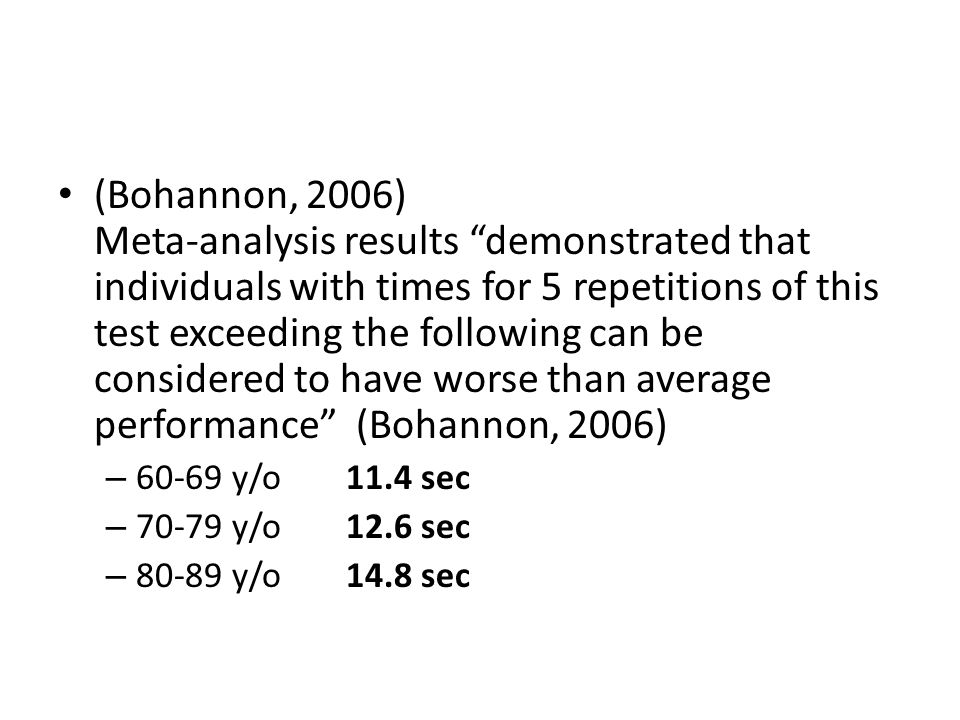 "(Bohannon, 2006) Meta-analysis results ""demonstrated that individuals with times for 5 repetitions of this test exceeding the following can be conside"