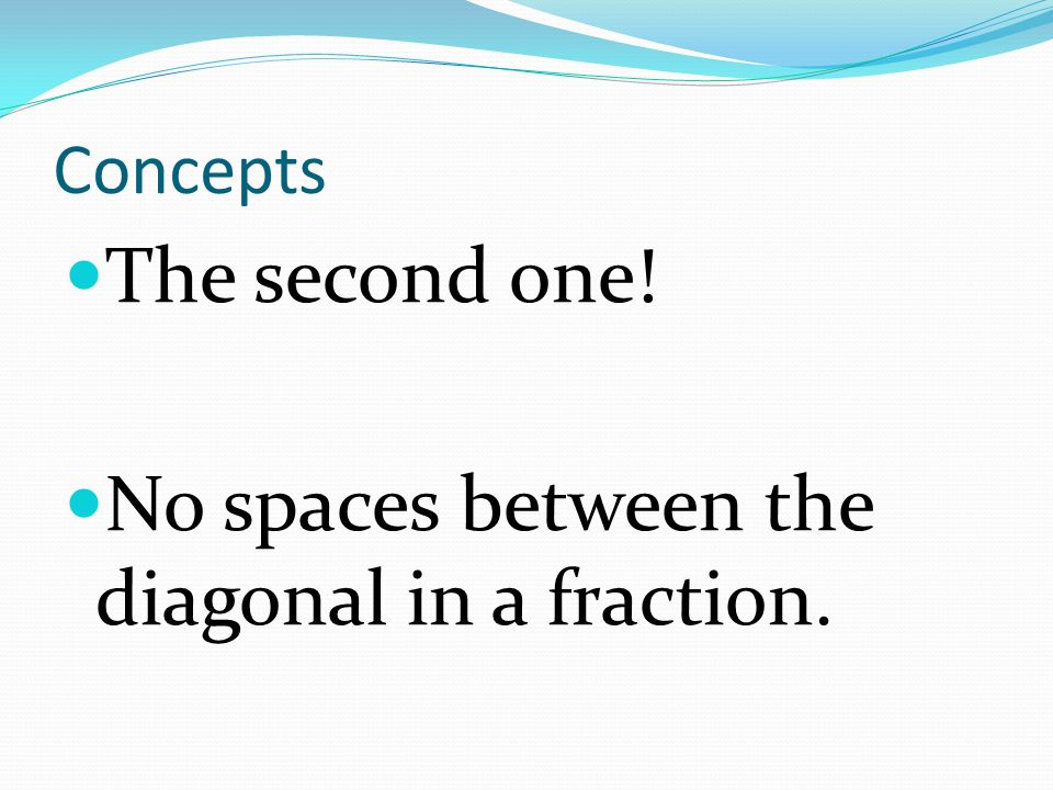 Concepts The second one! No spaces between the diagonal in a fraction.