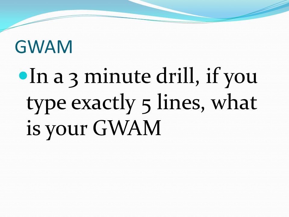 GWAM In a 3 minute drill, if you type exactly 5 lines, what is your GWAM