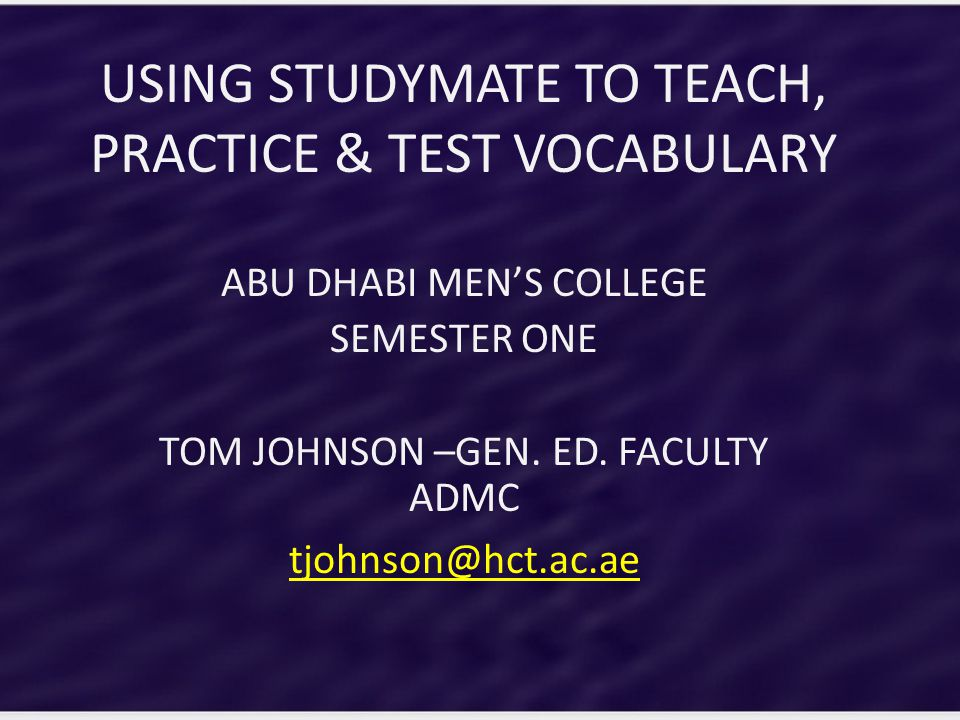 USING STUDYMATE TO TEACH, PRACTICE & TEST VOCABULARY ABU DHABI MEN'S COLLEGE SEMESTER ONE TOM JOHNSON –GEN.