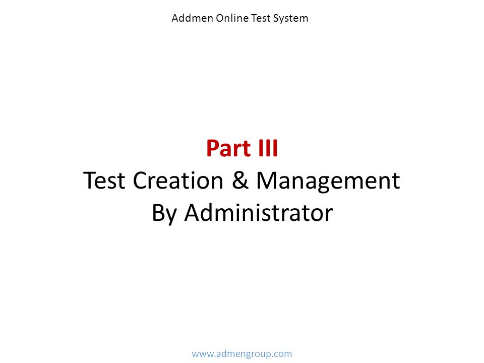Part III Test Creation & Management By Administrator www.admengroup.com Addmen Online Test System