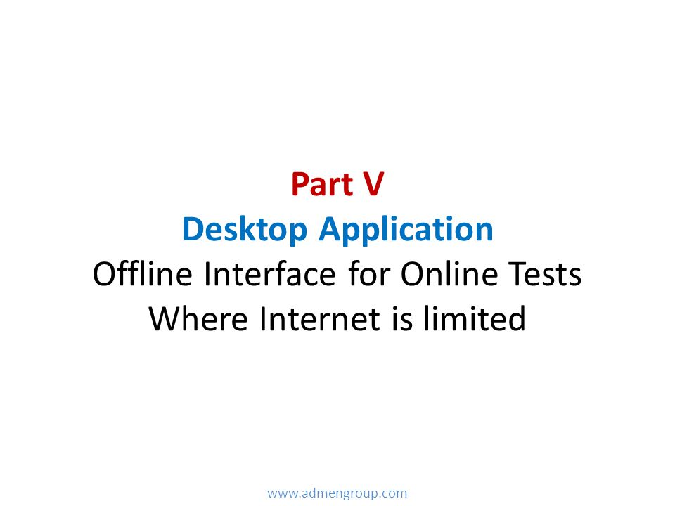 Part V Desktop Application Offline Interface for Online Tests Where Internet is limited www.admengroup.com