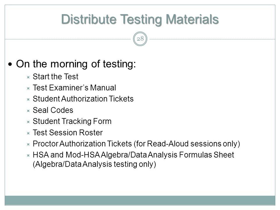 Distribute Testing Materials On the morning of testing:  Start the Test  Test Examiner's Manual  Student Authorization Tickets  Seal Codes  Student Tracking Form  Test Session Roster  Proctor Authorization Tickets (for Read-Aloud sessions only)  HSA and Mod-HSA Algebra/Data Analysis Formulas Sheet (Algebra/Data Analysis testing only) 28