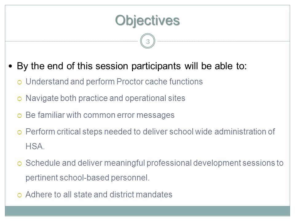 Objectives By the end of this session participants will be able to:  Understand and perform Proctor cache functions  Navigate both practice and operational sites  Be familiar with common error messages  Perform critical steps needed to deliver school wide administration of HSA.