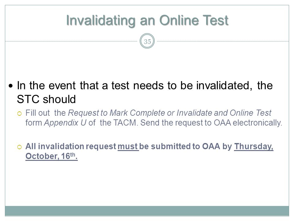 Invalidating an Online Test In the event that a test needs to be invalidated, the STC should  Fill out the Request to Mark Complete or Invalidate and Online Test form Appendix U of the TACM.