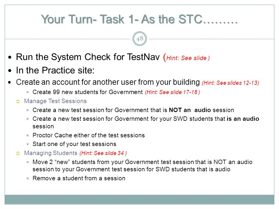 Your Turn- Task 1- As the STC……… Run the System Check for TestNav ( Hint: See slide ) In the Practice site: Create an account for another user from your building (Hint: See slides 12-13)  Create 99 new students for Government (Hint: See slide 17-18 )  Manage Test Sessions  Create a new test session for Government that is NOT an audio session  Create a new test session for Government for your SWD students that is an audio session  Proctor Cache either of the test sessions  Start one of your test sessions  Managing Students (Hint: See slide 34 )  Move 2 new students from your Government test session that is NOT an audio session to your Government test session for SWD students that is audio  Remove a student from a session 48