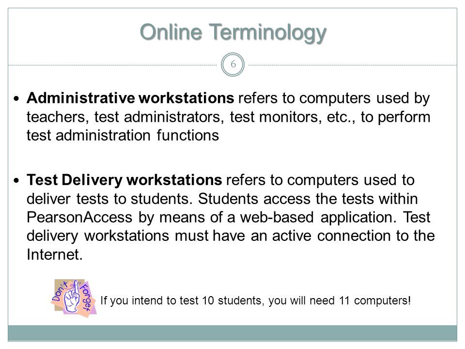 Online Terminology Administrative workstations refers to computers used by teachers, test administrators, test monitors, etc., to perform test administration functions Test Delivery workstations refers to computers used to deliver tests to students.