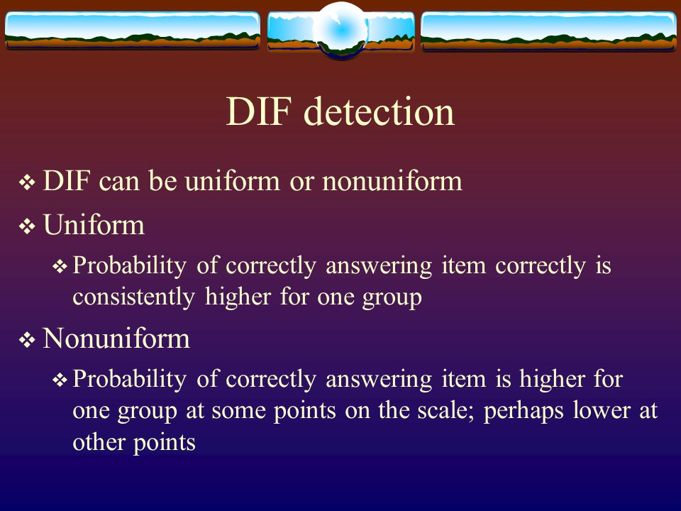 DIF detection  DIF can be uniform or nonuniform  Uniform  Probability of correctly answering item correctly is consistently higher for one group 