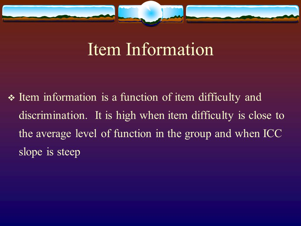 Item Information  Item information is a function of item difficulty and discrimination. It is high when item difficulty is close to the average level