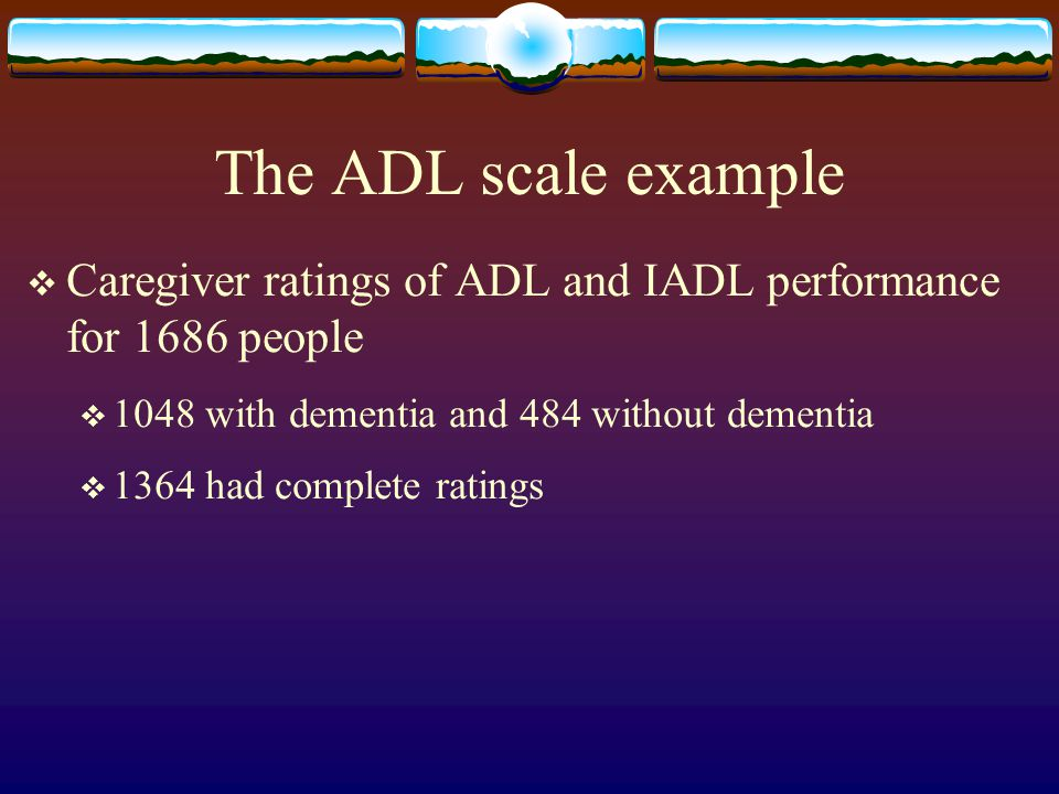 The ADL scale example  Caregiver ratings of ADL and IADL performance for 1686 people  1048 with dementia and 484 without dementia  1364 had complet