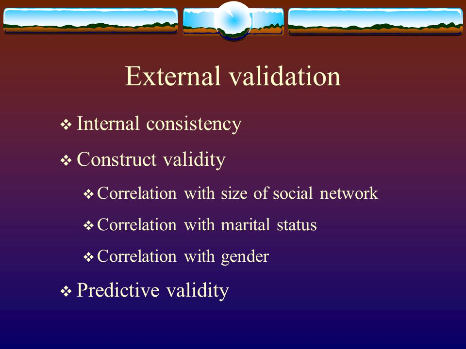 External validation  Internal consistency  Construct validity  Correlation with size of social network  Correlation with marital status  Correlat