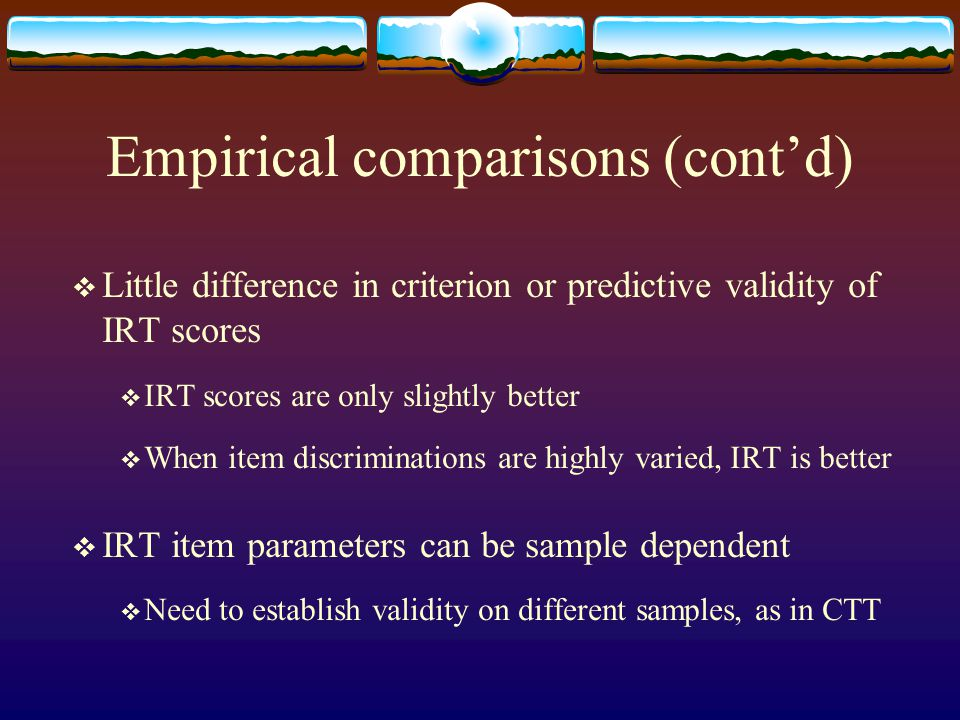 Empirical comparisons (cont'd)  Little difference in criterion or predictive validity of IRT scores  IRT scores are only slightly better  When item