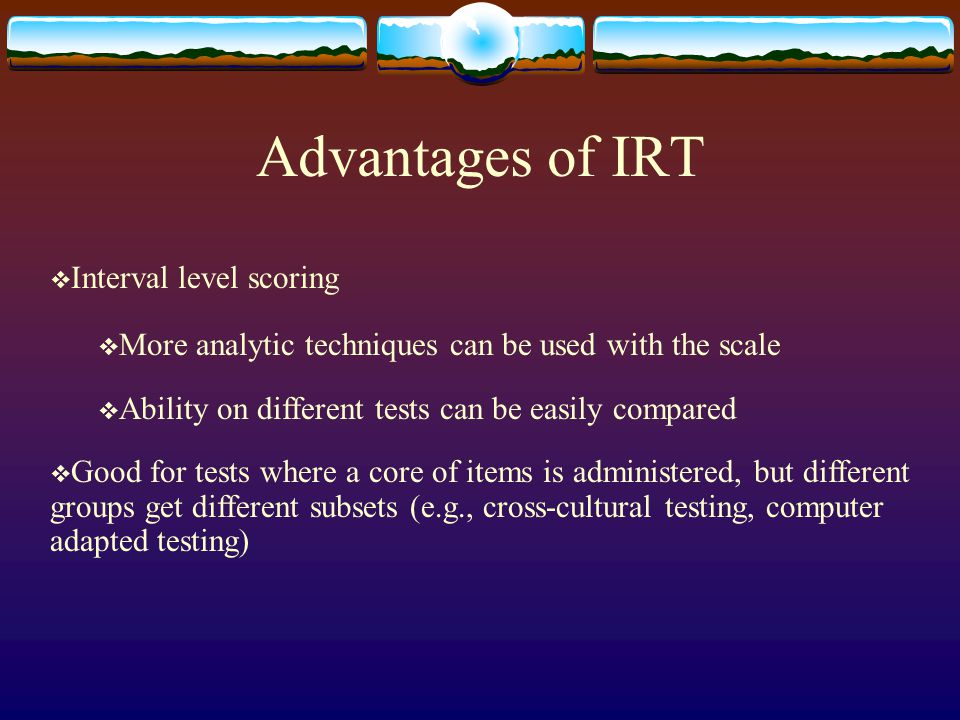 Advantages of IRT  Interval level scoring  More analytic techniques can be used with the scale  Ability on different tests can be easily compared 