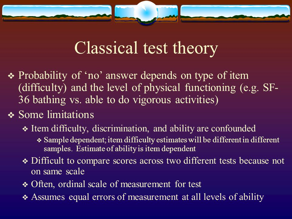 Classical test theory  Probability of 'no' answer depends on type of item (difficulty) and the level of physical functioning (e.g. SF- 36 bathing vs.