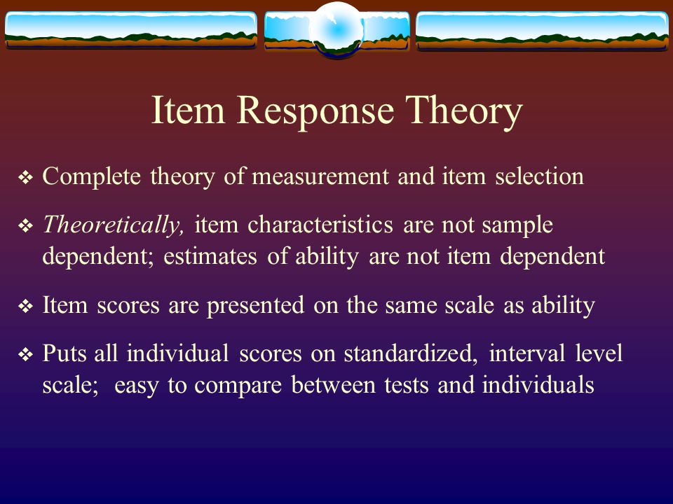 Item Response Theory  Complete theory of measurement and item selection  Theoretically, item characteristics are not sample dependent; estimates of