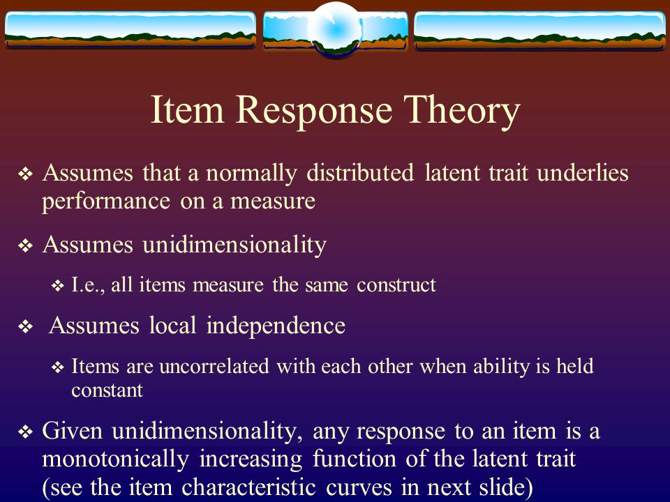 Item Response Theory  Assumes that a normally distributed latent trait underlies performance on a measure  Assumes unidimensionality  I.e., all ite