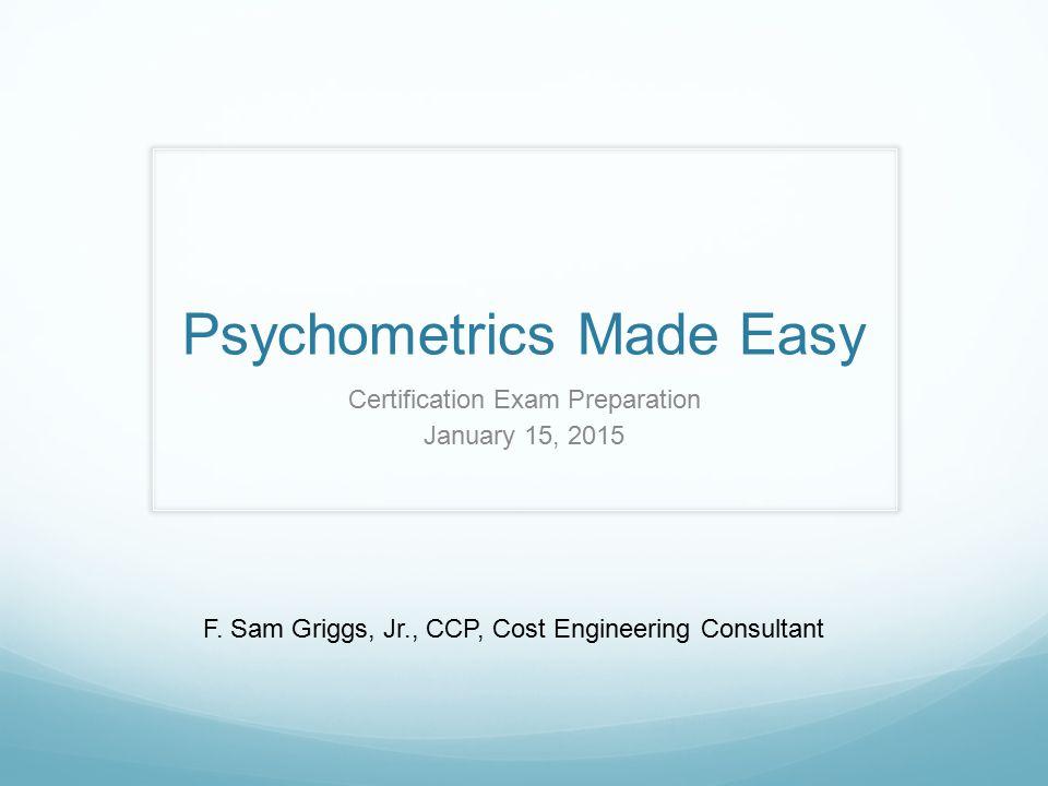Psychometrics Made Easy Certification Exam Preparation January 15, 2015 F.