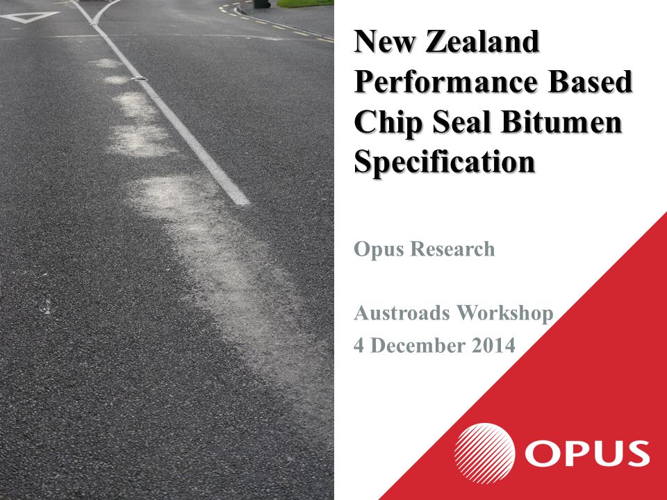 New Zealand Performance Based Chip Seal Bitumen Specification Opus Research Austroads Workshop 4 December 2014