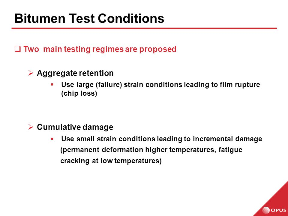  Two main testing regimes are proposed  Aggregate retention  Use large (failure) strain conditions leading to film rupture (chip loss)  Cumulative damage  Use small strain conditions leading to incremental damage (permanent deformation higher temperatures, fatigue cracking at low temperatures) Bitumen Test Conditions