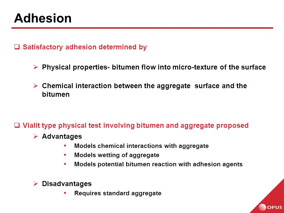  Satisfactory adhesion determined by  Physical properties- bitumen flow into micro-texture of the surface  Chemical interaction between the aggregate surface and the bitumen  Vialit type physical test involving bitumen and aggregate proposed  Advantages  Models chemical interactions with aggregate  Models wetting of aggregate  Models potential bitumen reaction with adhesion agents  Disadvantages  Requires standard aggregate Adhesion