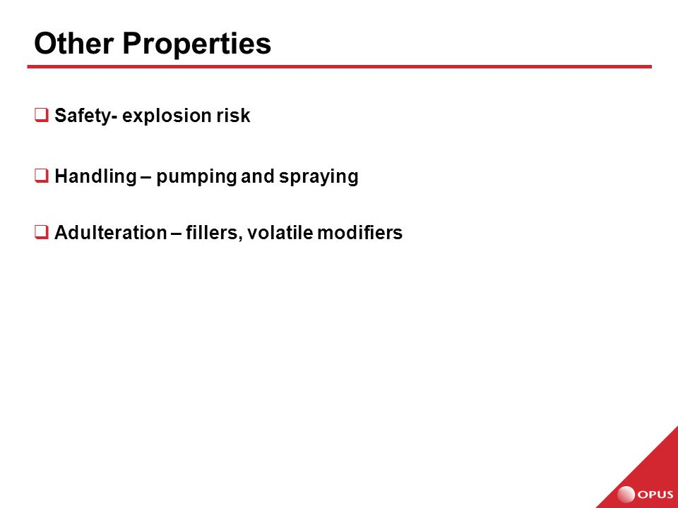  Safety- explosion risk  Handling – pumping and spraying  Adulteration – fillers, volatile modifiers Other Properties
