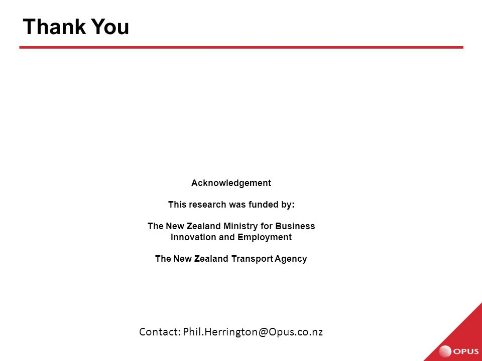 Thank You Acknowledgement This research was funded by: The New Zealand Ministry for Business Innovation and Employment The New Zealand Transport Agency Contact: Phil.Herrington@Opus.co.nz