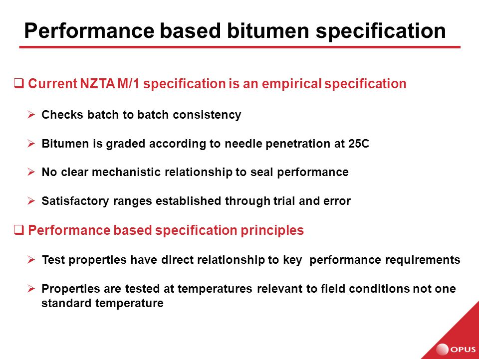 Performance based bitumen specification  Current NZTA M/1 specification is an empirical specification  Checks batch to batch consistency  Bitumen is graded according to needle penetration at 25C  No clear mechanistic relationship to seal performance  Satisfactory ranges established through trial and error  Performance based specification principles  Test properties have direct relationship to key performance requirements  Properties are tested at temperatures relevant to field conditions not one standard temperature