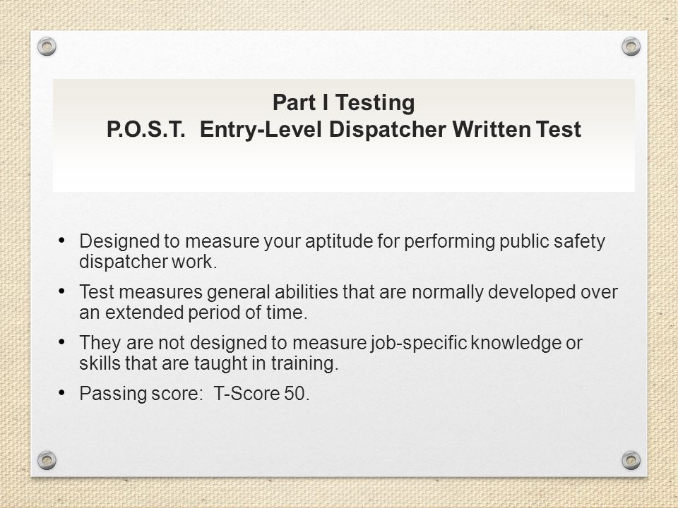 Part I Testing P.O.S.T. Entry-Level Dispatcher Written Test Designed to measure your aptitude for performing public safety dispatcher work. Test measu