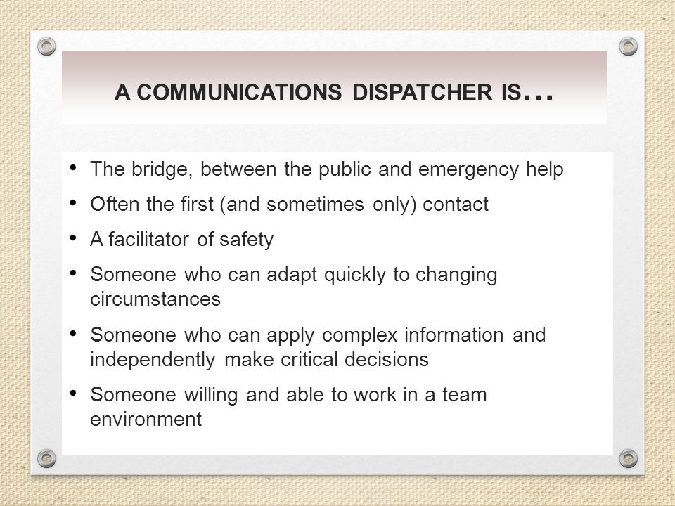 A COMMUNICATIONS DISPATCHER IS … The bridge, between the public and emergency help Often the first (and sometimes only) contact A facilitator of safet