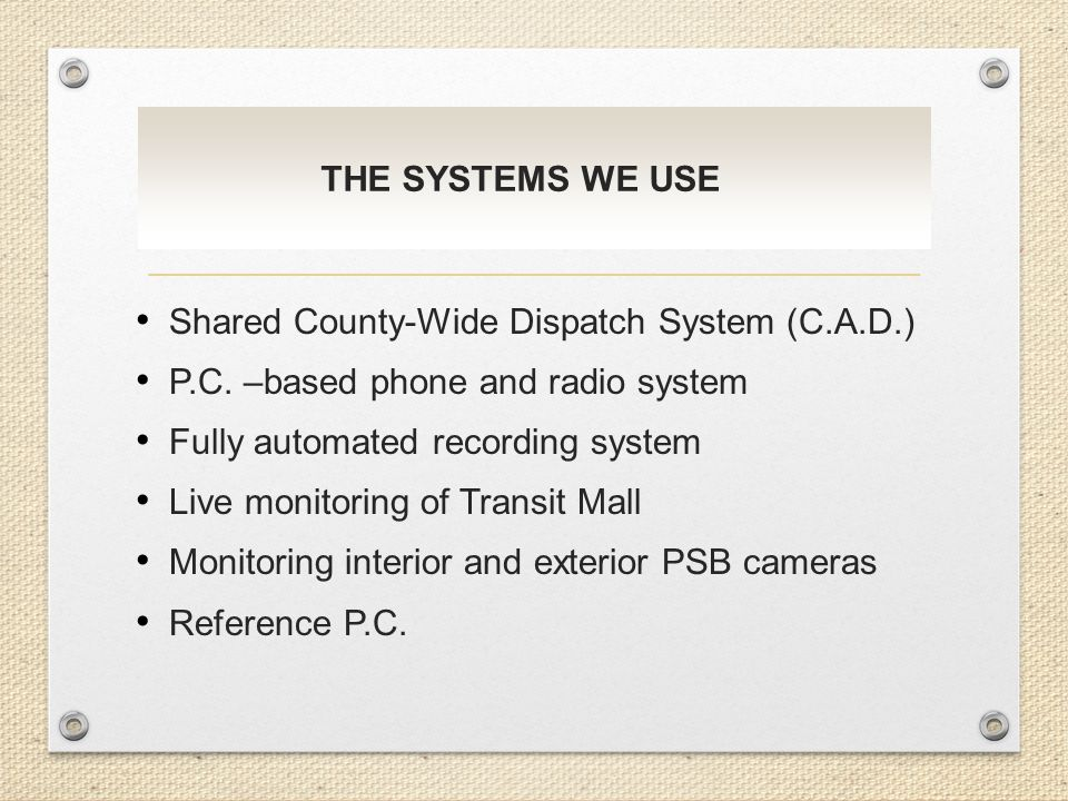 THE SYSTEMS WE USE Shared County-Wide Dispatch System (C.A.D.) P.C. –based phone and radio system Fully automated recording system Live monitoring of
