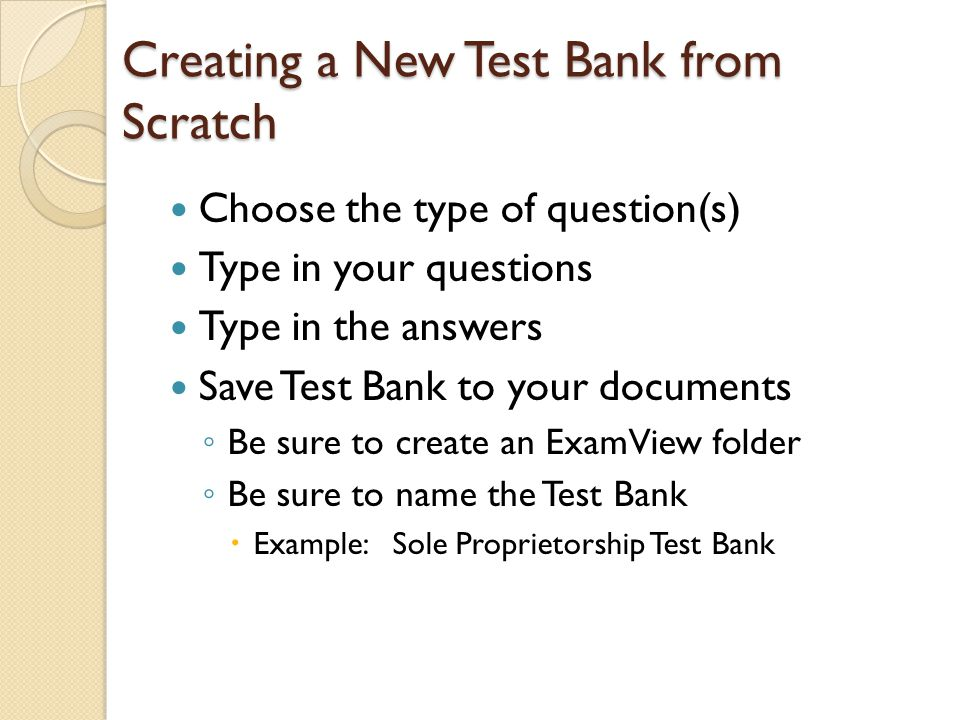 Creating a New Test Bank from Scratch Choose the type of question(s) Type in your questions Type in the answers Save Test Bank to your documents ◦ Be sure to create an ExamView folder ◦ Be sure to name the Test Bank  Example: Sole Proprietorship Test Bank