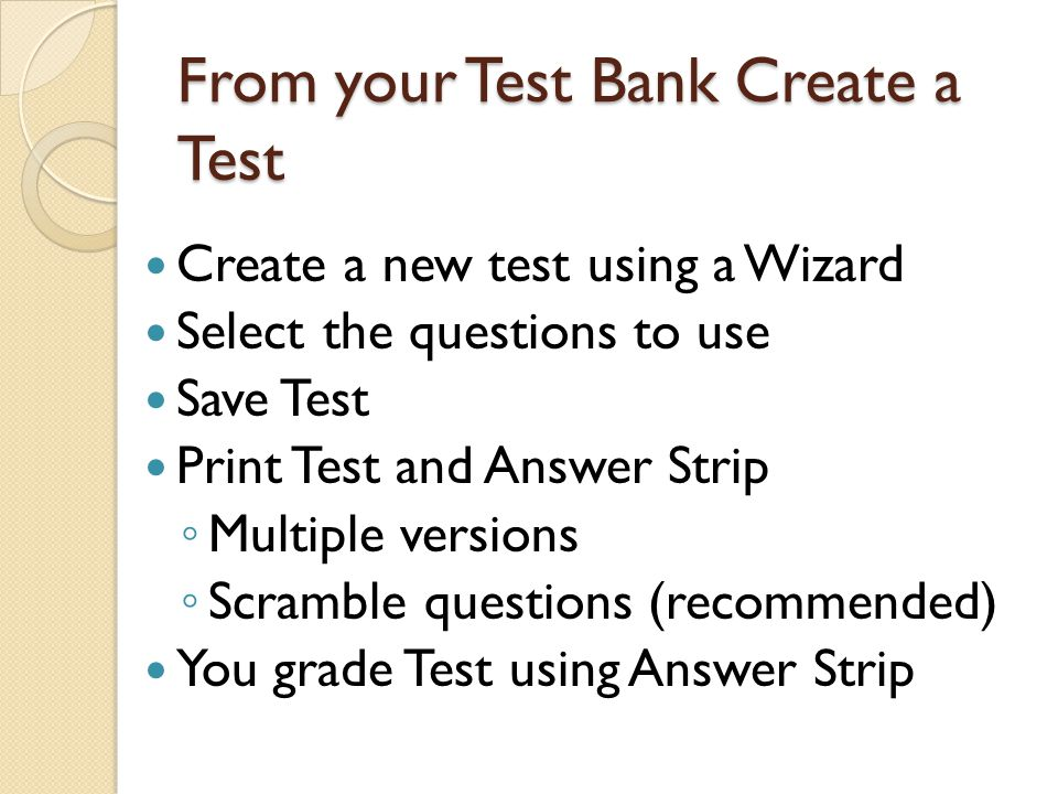 From your Test Bank Create a Test Create a new test using a Wizard Select the questions to use Save Test Print Test and Answer Strip ◦ Multiple versions ◦ Scramble questions (recommended) You grade Test using Answer Strip