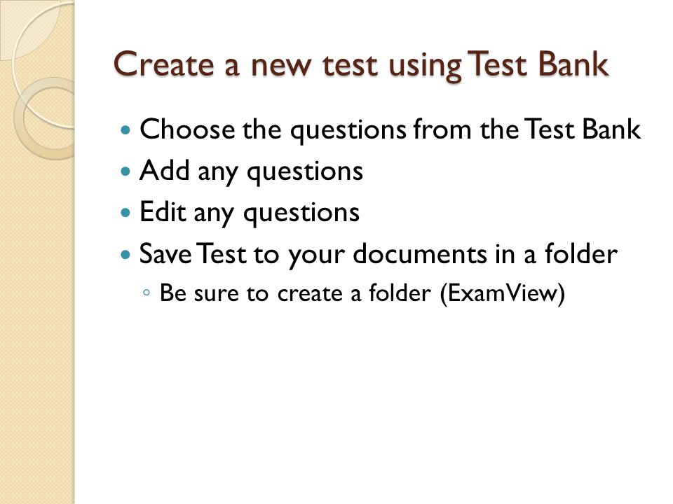 Create a new test using Test Bank Choose the questions from the Test Bank Add any questions Edit any questions Save Test to your documents in a folder ◦ Be sure to create a folder (ExamView)