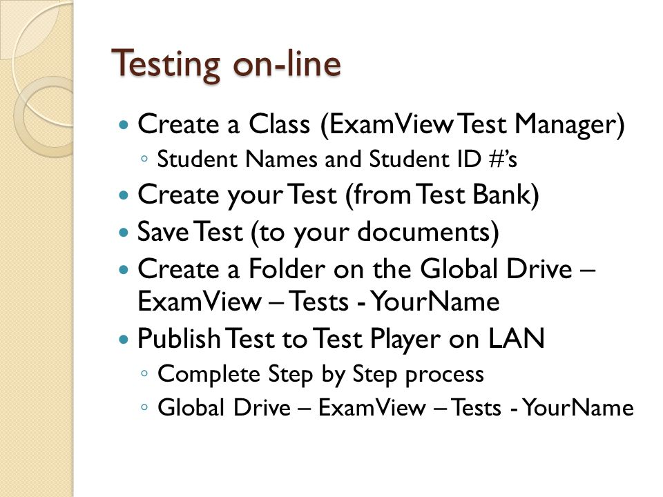 Testing on-line Create a Class (ExamView Test Manager) ◦ Student Names and Student ID #'s Create your Test (from Test Bank) Save Test (to your documents) Create a Folder on the Global Drive – ExamView – Tests - YourName Publish Test to Test Player on LAN ◦ Complete Step by Step process ◦ Global Drive – ExamView – Tests - YourName