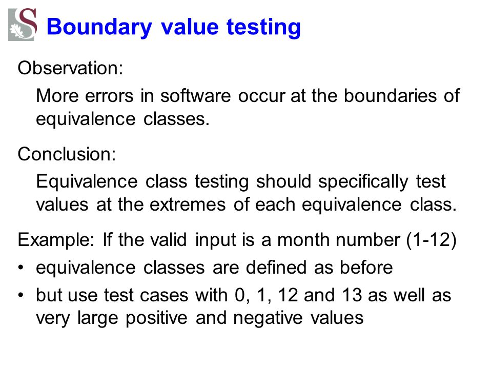 Boundary value testing Observation: More errors in software occur at the boundaries of equivalence classes. Conclusion: Equivalence class testing shou