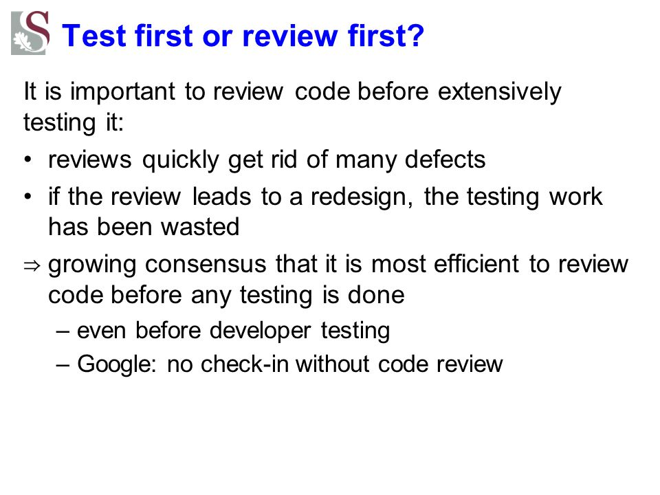 Test first or review first? It is important to review code before extensively testing it: reviews quickly get rid of many defects if the review leads
