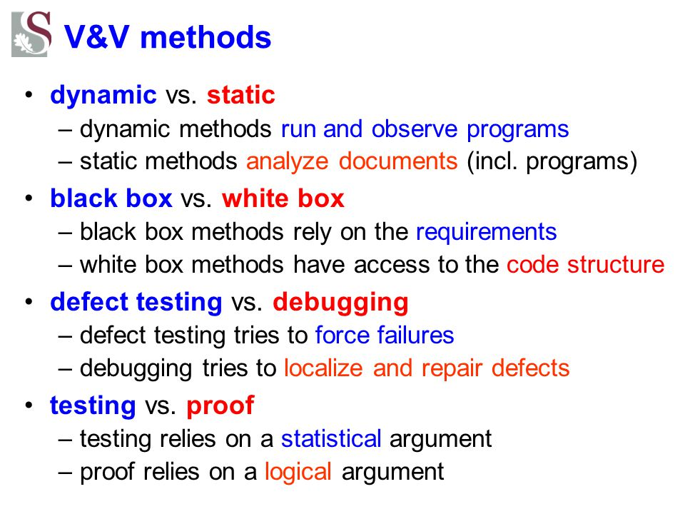 V&V methods dynamic vs. static –dynamic methods run and observe programs –static methods analyze documents (incl. programs) black box vs. white box –b