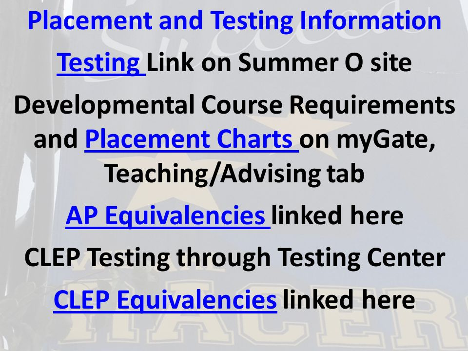 Placement and Testing Information Testing Testing Link on Summer O site Developmental Course Requirements and Placement Charts on myGate, Teaching/Advising tabPlacement Charts AP Equivalencies AP Equivalencies linked here CLEP Testing through Testing Center CLEP EquivalenciesCLEP Equivalencies linked here