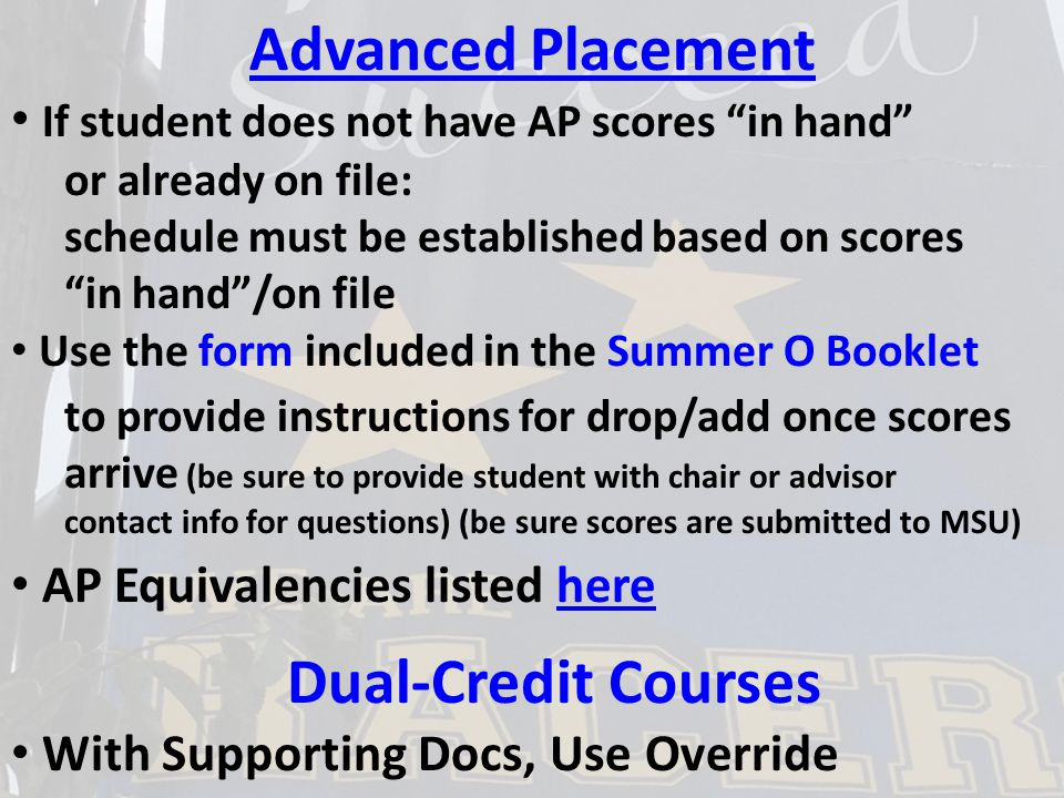 Advanced Placement If student does not have AP scores in hand or already on file: schedule must be established based on scores in hand /on file Use the form included in the Summer O Booklet to provide instructions for drop/add once scores arrive (be sure to provide student with chair or advisor contact info for questions) (be sure scores are submitted to MSU) AP Equivalencies listed herehere Dual-Credit Courses With Supporting Docs, Use Override