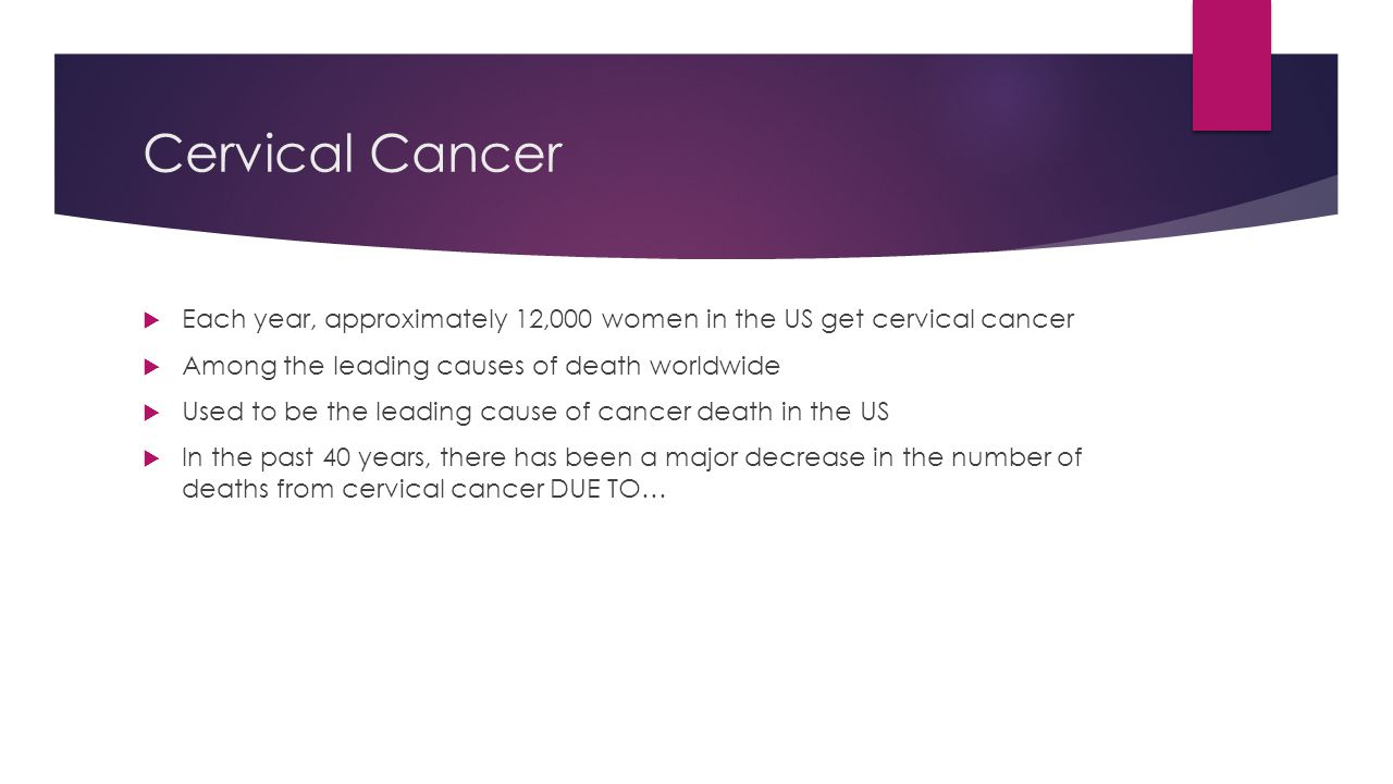 Cervical Cancer  Each year, approximately 12,000 women in the US get cervical cancer  Among the leading causes of death worldwide  Used to be the l