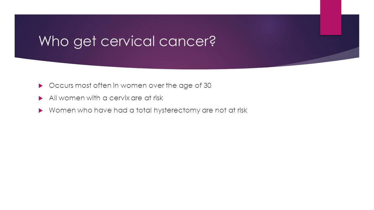 Who get cervical cancer?  Occurs most often in women over the age of 30  All women with a cervix are at risk  Women who have had a total hysterecto