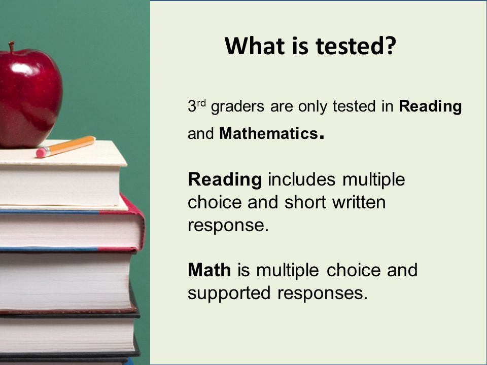 What is tested? 3 rd graders are only tested in Reading and Mathematics. Reading includes multiple choice and short written response. Math is multiple
