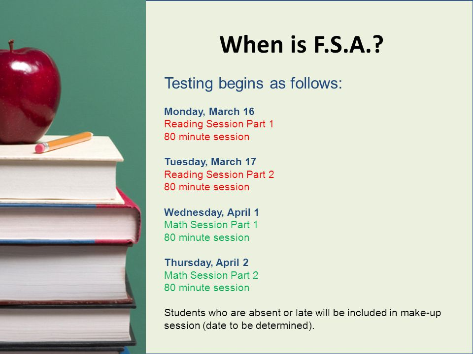When is F.S.A.? Testing begins as follows: Monday, March 16 Reading Session Part 1 80 minute session Tuesday, March 17 Reading Session Part 2 80 minut