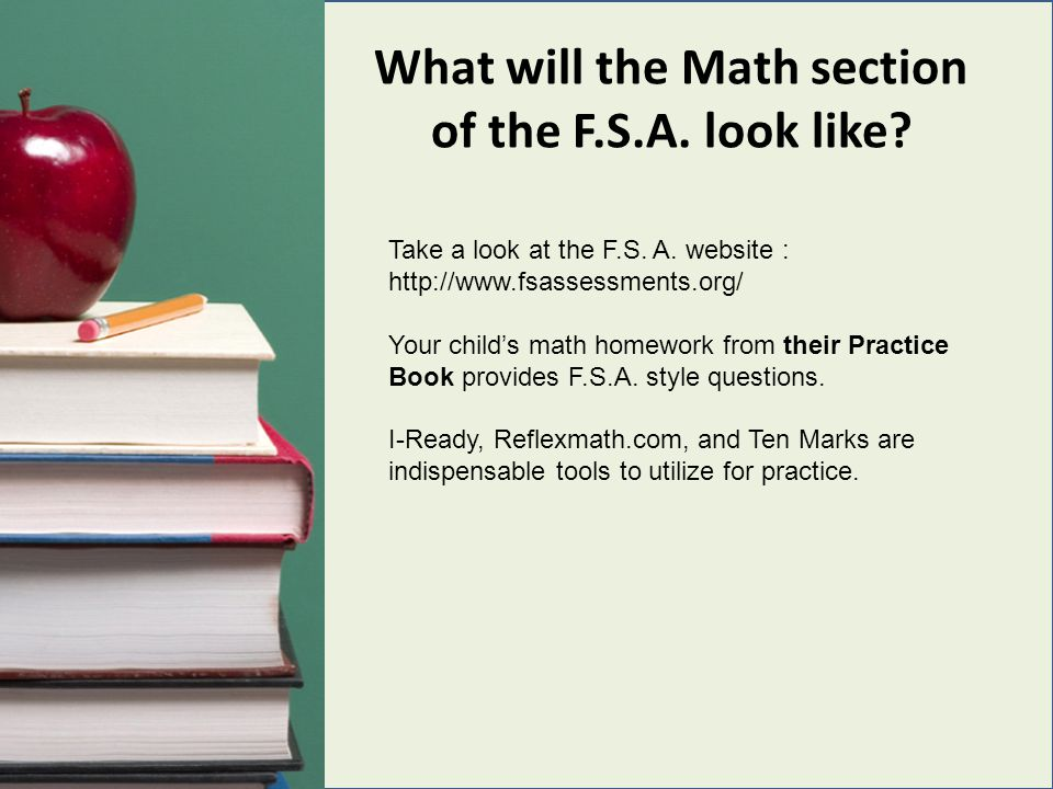 What will the Math section of the F.S.A. look like? Take a look at the F.S. A. website : http://www.fsassessments.org/ Your child's math homework from