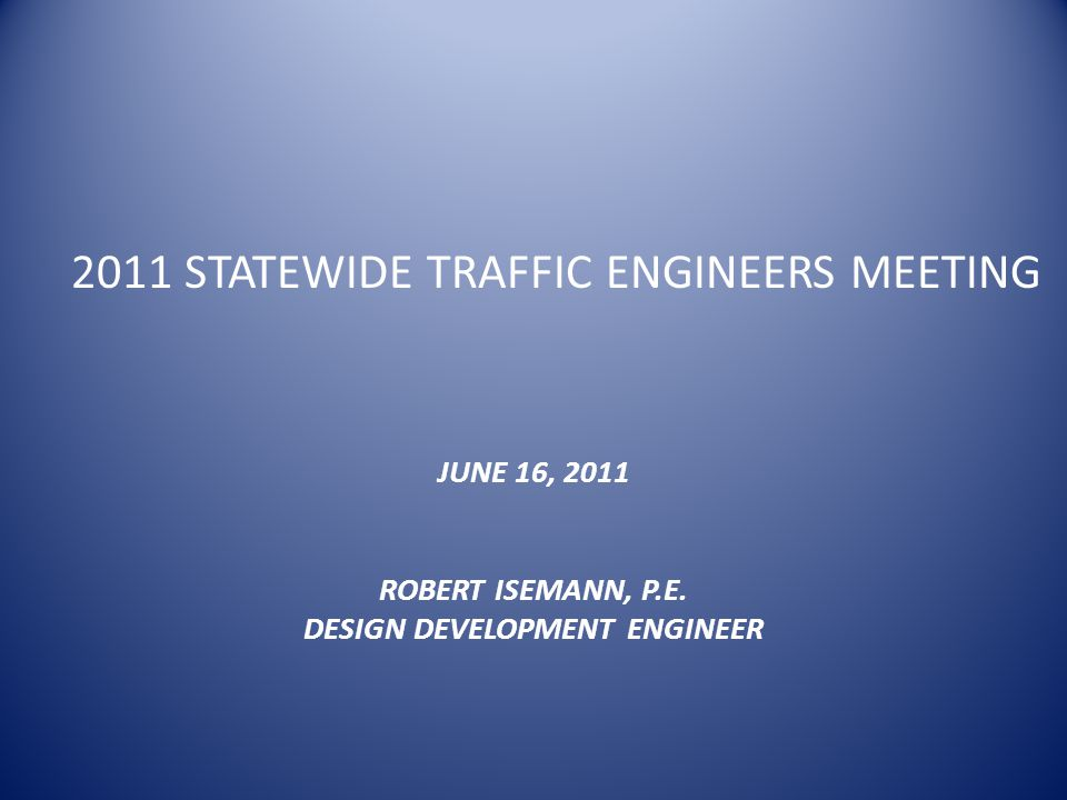 2011 STATEWIDE TRAFFIC ENGINEERS MEETING JUNE 16, 2011 ROBERT ISEMANN, P.E.