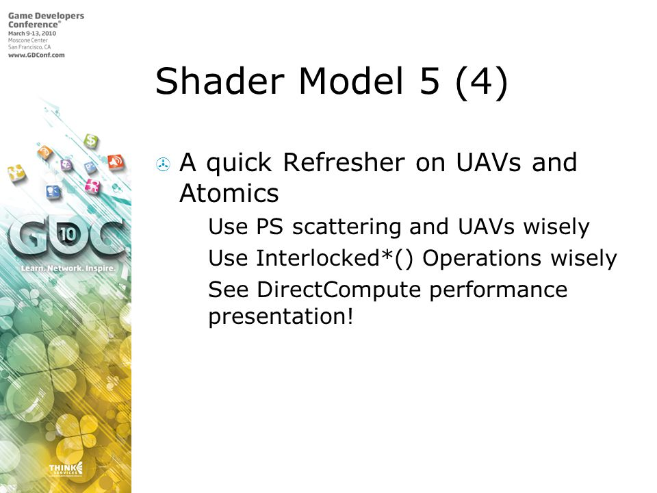 Shader Model 5 (4)  A quick Refresher on UAVs and Atomics  Use PS scattering and UAVs wisely  Use Interlocked*() Operations wisely  See DirectCompute performance presentation!