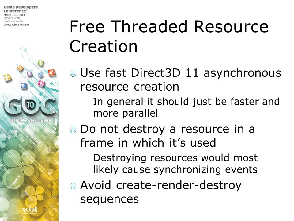 Free Threaded Resource Creation  Use fast Direct3D 11 asynchronous resource creation  In general it should just be faster and more parallel  Do not destroy a resource in a frame in which it's used  Destroying resources would most likely cause synchronizing events  Avoid create-render-destroy sequences