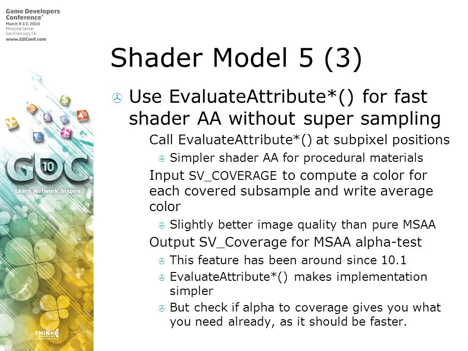 Shader Model 5 (3)  Use EvaluateAttribute*() for fast shader AA without super sampling  Call EvaluateAttribute*() at subpixel positions  Simpler shader AA for procedural materials  Input SV_COVERAGE to compute a color for each covered subsample and write average color  Slightly better image quality than pure MSAA  Output SV_Coverage for MSAA alpha-test  This feature has been around since 10.1  EvaluateAttribute*() makes implementation simpler  But check if alpha to coverage gives you what you need already, as it should be faster.