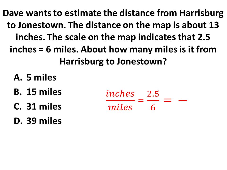 Dave wants to estimate the distance from Harrisburg to Jonestown. The distance on the map is about 13 inches. The scale on the map indicates that 2.5