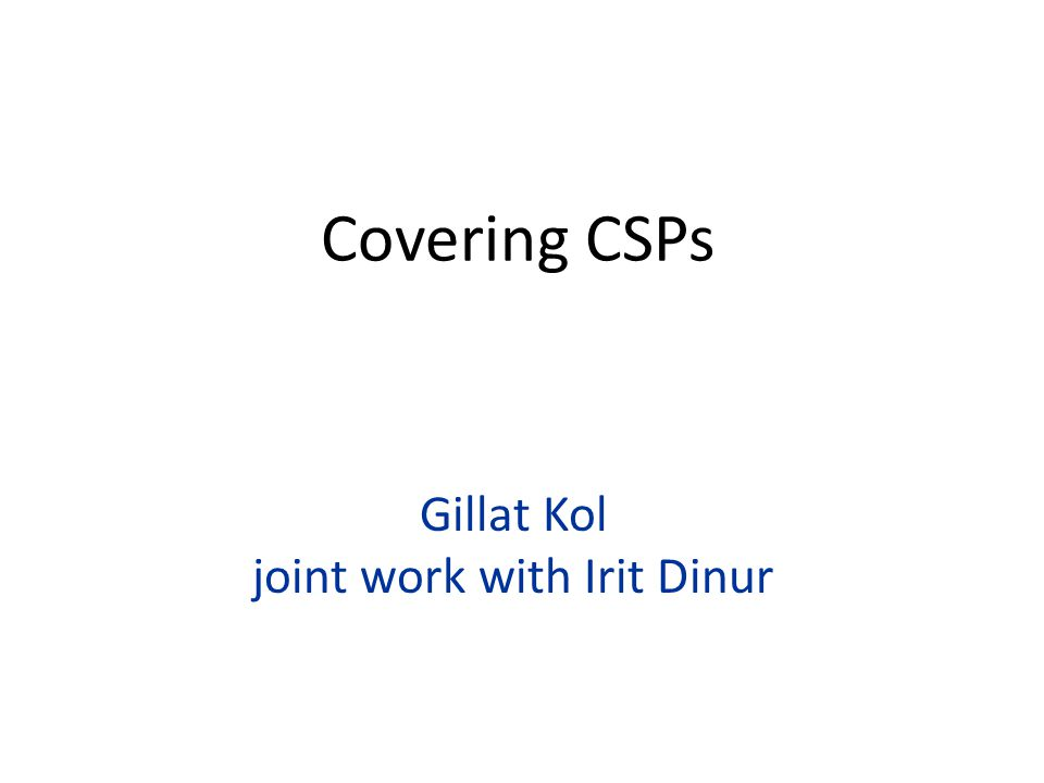 Gillat Kol joint work with Irit Dinur Covering CSPs